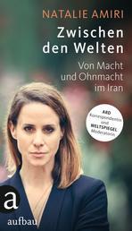 Zwischen den Welten - Mein Leben als Korrespondentin im Iran