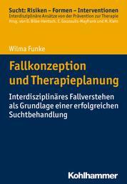 Fallkonzeption und Therapieplanung - Interdisziplinäres Fallverstehen als Grundlage einer erfolgreichen Suchtbehandlung