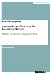 Angewandte Sozialforschung: Die biografische Methode - Fallstudie einer qualitativen Biografieforschung
