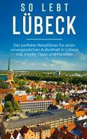 Melanie Lehmann: So lebt Lübeck: Der perfekte Reiseführer für einen unvergesslichen Aufenthalt in Lübeck inkl. Insider-Tipps und Packliste
