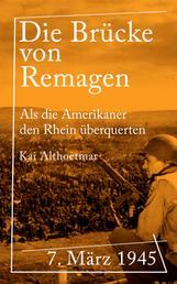Die Brücke von Remagen - 7. März 1945. Als die Amerikaner den Rhein überquerten