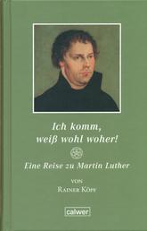 Ich komm, weiß wohl woher! - Eine Reise zu Martin Luther