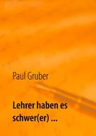 Paul Gruber: Lehrer haben es schwer(er) ...