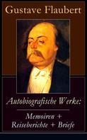 Gustave Flaubert: Autobiografische Werke: Memoiren + Reiseberichte + Briefe