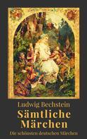 Ludwig Bechstein: Ludwig Bechstein - Sämtliche Märchen. Die schönsten deutschen Märchen