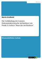 """Martin Großhold: Die Gefährdung des Ganzen. Dekonstruktivistische Architektur von Frank O. Gehrys """"Haus des Architekten"""""""