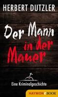 Herbert Dutzler: Der Mann in der Mauer. Eine Kriminalgeschichte ★★★