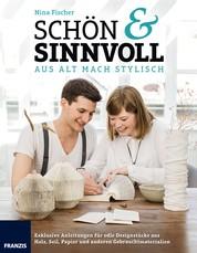 Schön & Sinnvoll: aus alt mach stylisch! - Exklusive Anleitungen für edle Designstücke aus Holz, Seil, Papier und anderen Gebrauchtmaterialien
