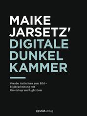 Maike Jarsetz' digitale Dunkelkammer - Von der Aufnahme zum Bild – Bildbearbeitung mit Photoshop und Lightroom