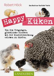 Happy Küken • Das Buch zur YouTube-Serie Happy Huhn - Von dem Vergnügen, glückliche Glucken bei der Kindererziehung zu erleben