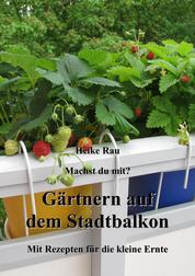 Machst du mit? - Gärtnern auf dem Stadtbalkon - Mit Rezepten für die kleine Ernte