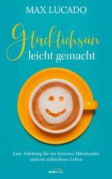 Glücklichsein leicht gemacht - Eine Anleitung für ein besseres Miteinander und ein zufriedenes Leben.