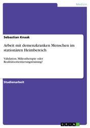 Arbeit mit demenzkranken Menschen im stationären Heimbereich - Validation, Milieutherapie oder Realitätsorientierungstraining?