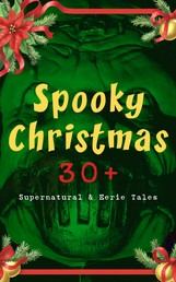 Spooky Christmas: 30+ Supernatural & Eerie Tales - Ghost Stories, Horror Tales & Legends: The Silver Hatchet, Wolverden Tower, The Wolves of Cernogratz, The Box with the Iron Clamps, The Grave by the Handpost, The Ghost's Touch…