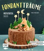 Fondant-Träume: Motivtorten backen - 60 Rezepte von tierisch niedlich bis romantisch süß – mit vielen Step-by-Step-Anleitungen