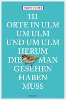 Erwin Ulmer: 111 Orte in Ulm um Ulm und um Ulm herum, die man gesehen haben muss ★★★★
