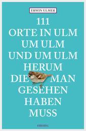 111 Orte in Ulm um Ulm und um Ulm herum, die man gesehen haben muss - Reiseführer