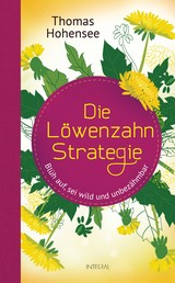 Die Löwenzahn-Strategie - Blüh auf, sei wild und unbezähmbar