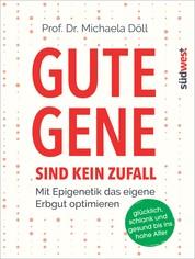Gute Gene sind kein Zufall - Mit Epigenetik das eigene Erbgut optimieren. Glücklich, schlank und gesund bis ins hohe Alter
