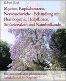 Robert Kopf: Migräne, Kopfschmerzen, Nervenschwäche - Behandlung mit Homöopathie, Heilpflanzen, Schüsslersalzen und Naturheilkunde