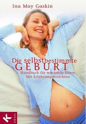 Die selbstbestimmte Geburt - Handbuch für werdende Eltern. Mit Erfahrungsberichten