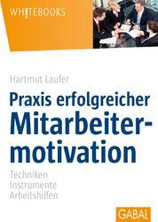Praxis erfolgreicher Mitarbeitermotivation - Techniken, Instrumente, Arbeitshilfen