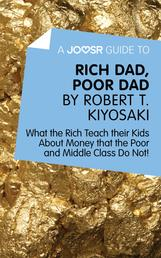 A Joosr Guide to… Rich Dad, Poor Dad by Robert T. Kiyosaki - What the Rich Teach their Kids About Money that the Poor and Middle Class Do Not!