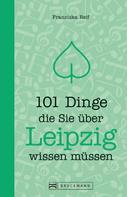 Franziska Reif: 101 Dinge, die Sie über Leipzig wissen müssen