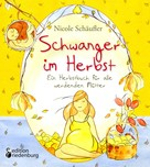 Nicole Schäufler: Schwanger im Herbst - Ein Herbstbuch für alle werdenden Mütter