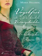 Vogelfrei - oder Die heimliche Königstochter - Ein historischer Roman