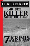 Alfred Bekker: Gib dem Killer nicht die Hand: 7 Krimis im Thriller Paket