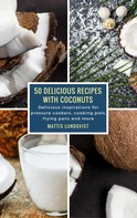 Mattis Lundqvist: 50 Delicious Recipes with Coconuts