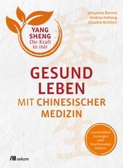 Gesund leben mit Chinesischer Medizin - Ganzheitlich vorsorgen und Beschwerden lindern