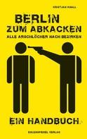 Kristjan Knall: Berlin zum Abkacken Alle Arschlöcher nach Bezirken ★★★