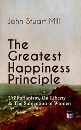 The Greatest Happiness Principle - Utilitarianism, On Liberty & The Subjection of Women - The Principle of the Greatest-Happiness: What Is Utilitarianism (Proofs & Principles), Civil & Social Liberty, Liberty of Thought, Individuality & Individual Freedom, Utilitarian Feminism