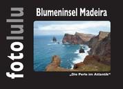 Blumeninsel Madeira - Die Perle im Atlantik