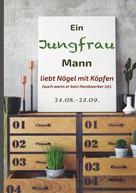 Silvia Kaufer: Ein Jungfrau Mann liebt Nägel mit Köpfen (auch wenn er kein Handwerker ist).