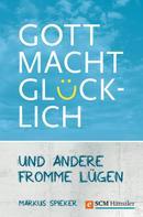 Markus Spieker: Gott macht glücklich