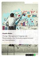 Claudia Weber: Change Management. Umgang mit Widerständen bei Veränderungsprozessen im Unternehmen