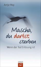 Mascha, du darfst sterben - Wenn der Tod Erlösung ist