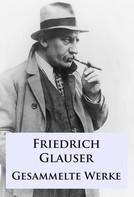 Friedrich Glauser: Friedrich Glauser - Gesammelte Werke