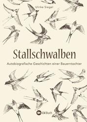 Stallschwalben - Autobiografische Geschichten einer Bauerntochter. Kindheit und Jugend auf dem Bauernhof. Mit vielen Einblicken in die Landwirtschaft von früher!
