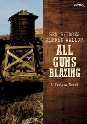 ALL GUNS BLAZING - A western novel