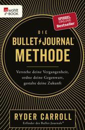 Die Bullet-Journal-Methode - Verstehe deine Vergangenheit, ordne deine Gegenwart, gestalte deine Zukunft