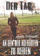 Anita Schmidt: Der Tag, an dem wir aufhörten zu reden