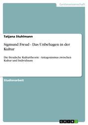 Sigmund Freud - Das Unbehagen in der Kultur - Die freudsche Kulturtheorie - Antagonismus zwischen Kultur und Individuum