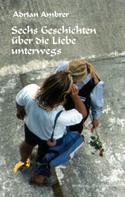 Adrian Ambrer: Sechs Geschichten über die Liebe unterwegs