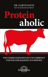 Proteinaholic - Wie unsere Fleischsucht uns umbringt und was wir dagegen tun können
