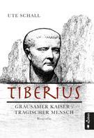 Ute Schall: Tiberius. Grausamer Kaiser - tragischer Mensch