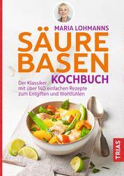 Maria Lohmanns Säure-Basen-Kochbuch - Der Klassiker mit über 140 einfachen Rezepten zum Entgiften und Wohlfühlen